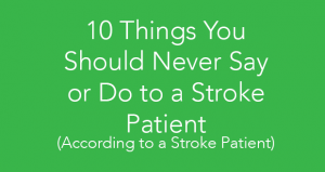 10 Things You Should Never Say or Do to a Stroke Patient (According to a Stroke Patient)