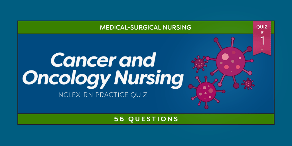 Cancer and Oncology Nursing NCLEX Practice Quiz #1 (56 Questions)