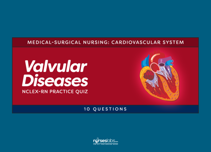 Valvular Diseases NCLEX-RN Practice Quiz (10 Questions) - Nurseslabs