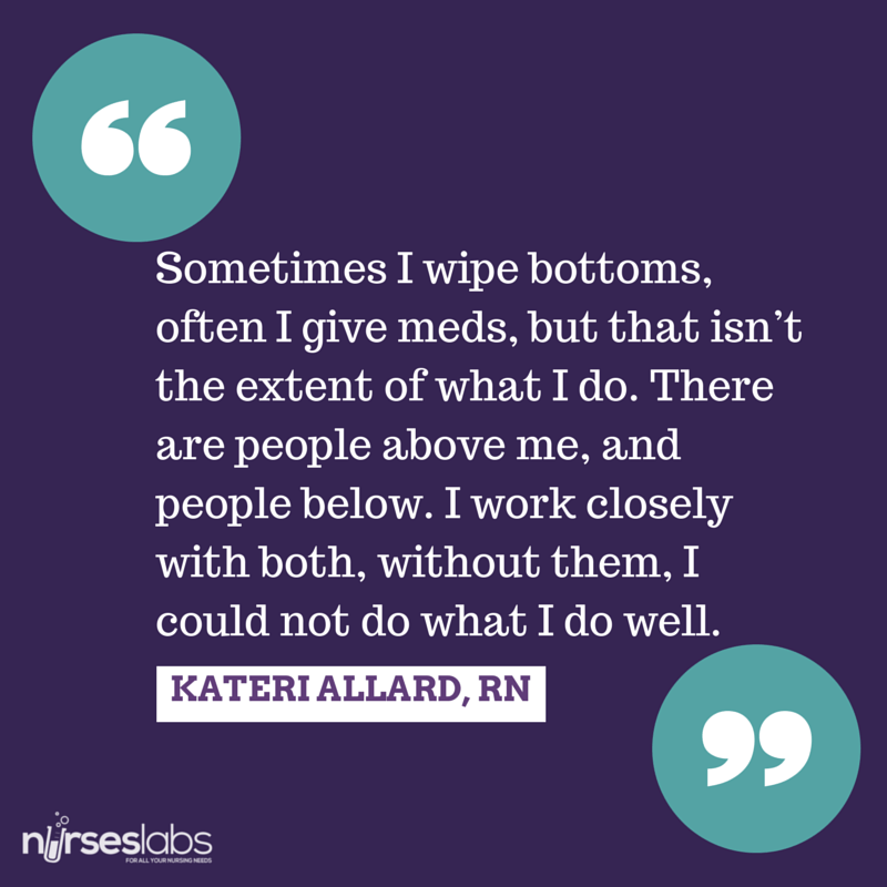 #27 Sometimes I wipe bottoms, often I give meds, but that isn't the extent of what I do. There are people above me, and people below. I work closely with both, without them, I could not do what I do well. – Kateri Allard, RN, BSN