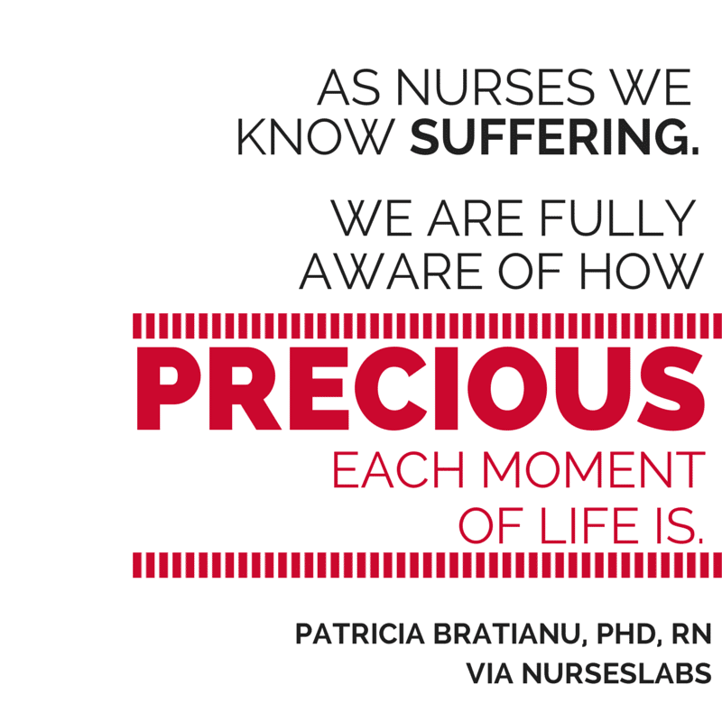 #28 As nurses we know suffering. We are fully aware of how precious each moment of life is. – Patricia Bratianu, PhD, RN, RH-AHG