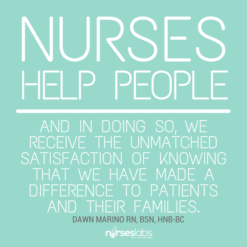 #29 Nurses help people. And in doing so, we receive the unmatched satisfaction of knowing that we have made a difference to patients and their families. – Dawn Marino, RN, BSN, HNB-BC