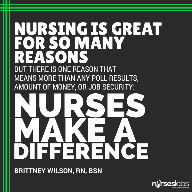 #31 Nursing is great for so many reasons, but there is one reason that means more than any poll results, amount of money, or job security: Nurses make a difference. – Brittney Wilson, RN, BSN