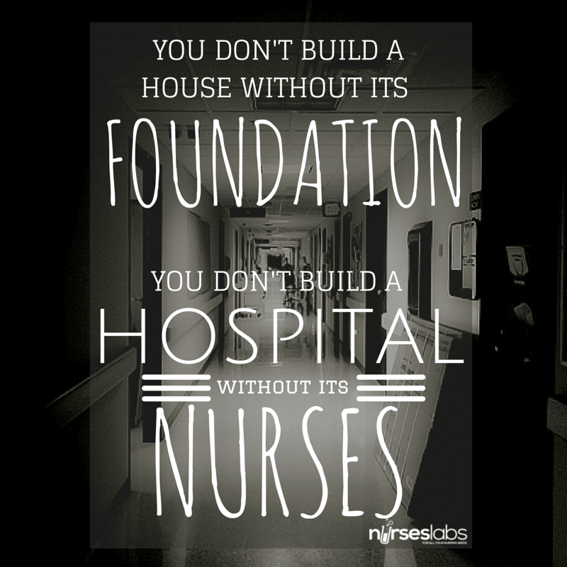 #7 You don't build a house without its foundation. You don't build a hospital without its Nurses. – Anonymous