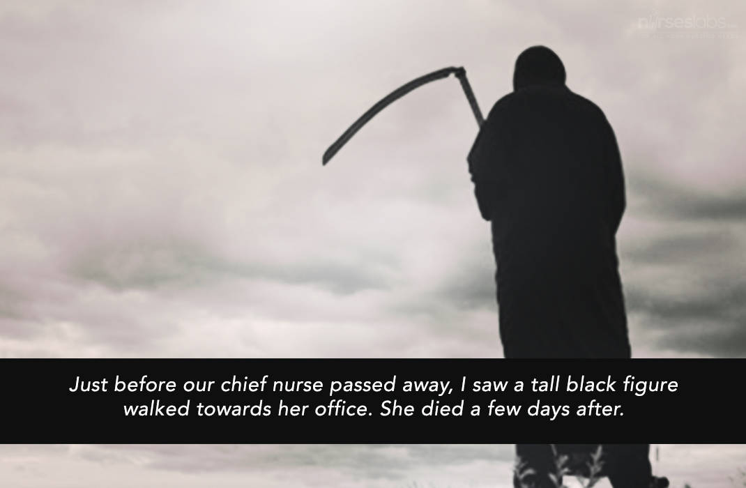 Just before our chief nurse passed away, I saw a tall black figure walked towards her office. She died the morning after.