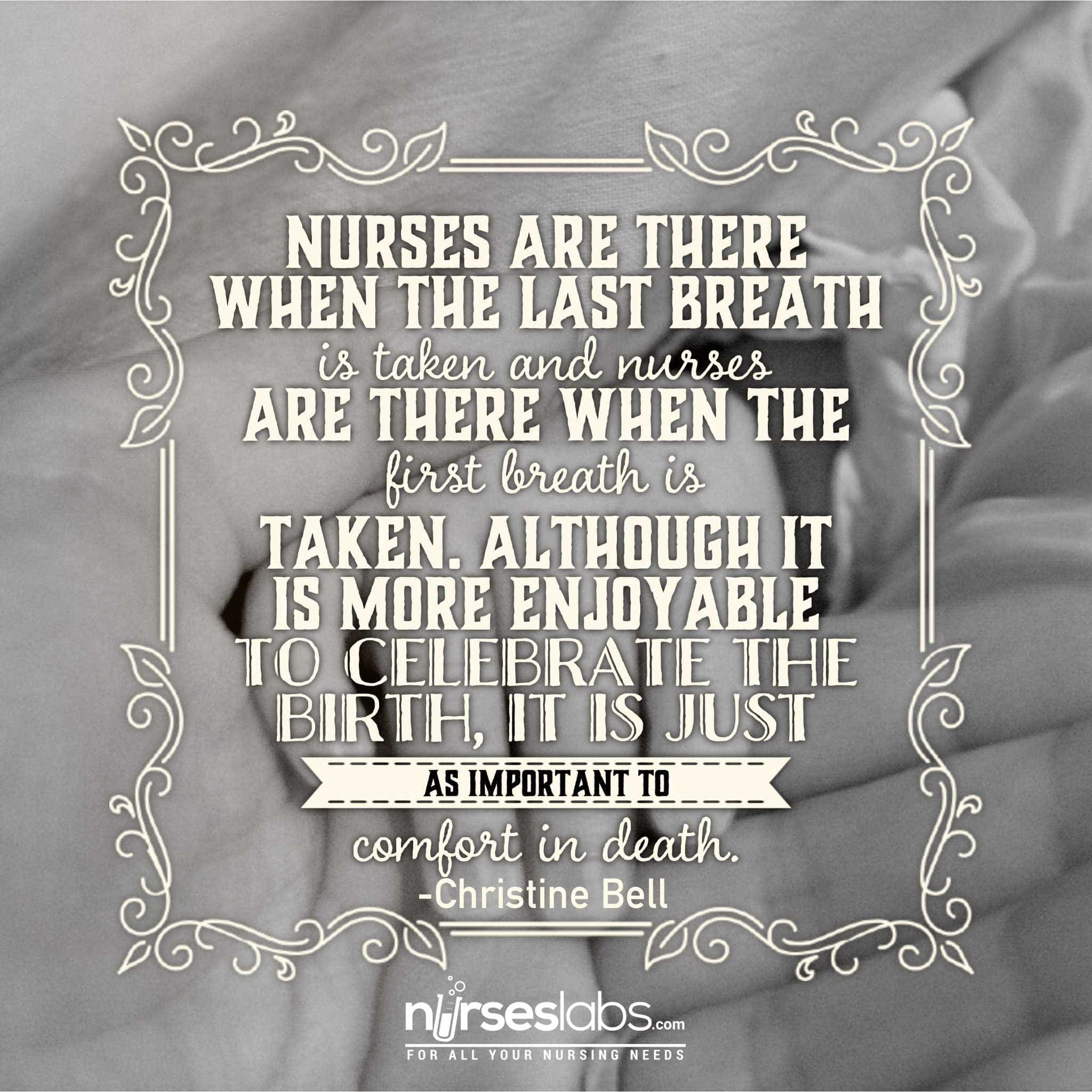 Nurses are there when the last breath is taken and nurses are there when the first breath is taken. Although it is more enjoyable to celebrate the birth, it is just as important to comfort in death. - Christine Bell