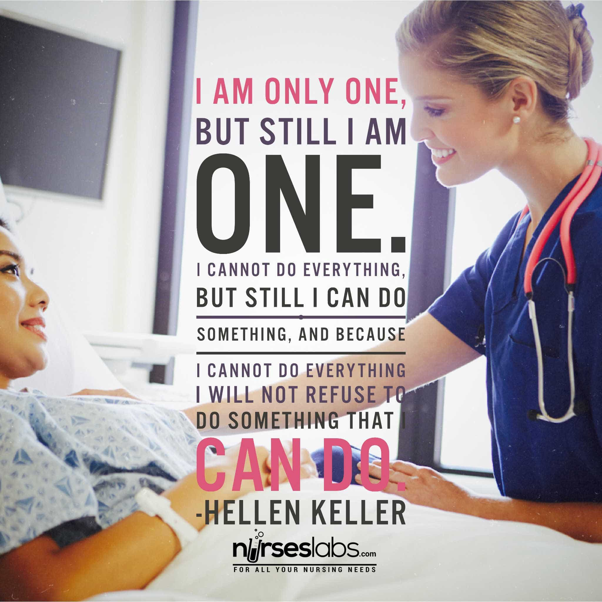 I am only one, but still I am one. I cannot do everything, but still I can do something, and because I cannot do everything I will not refuse to do something that I can do. - Helen Keller
