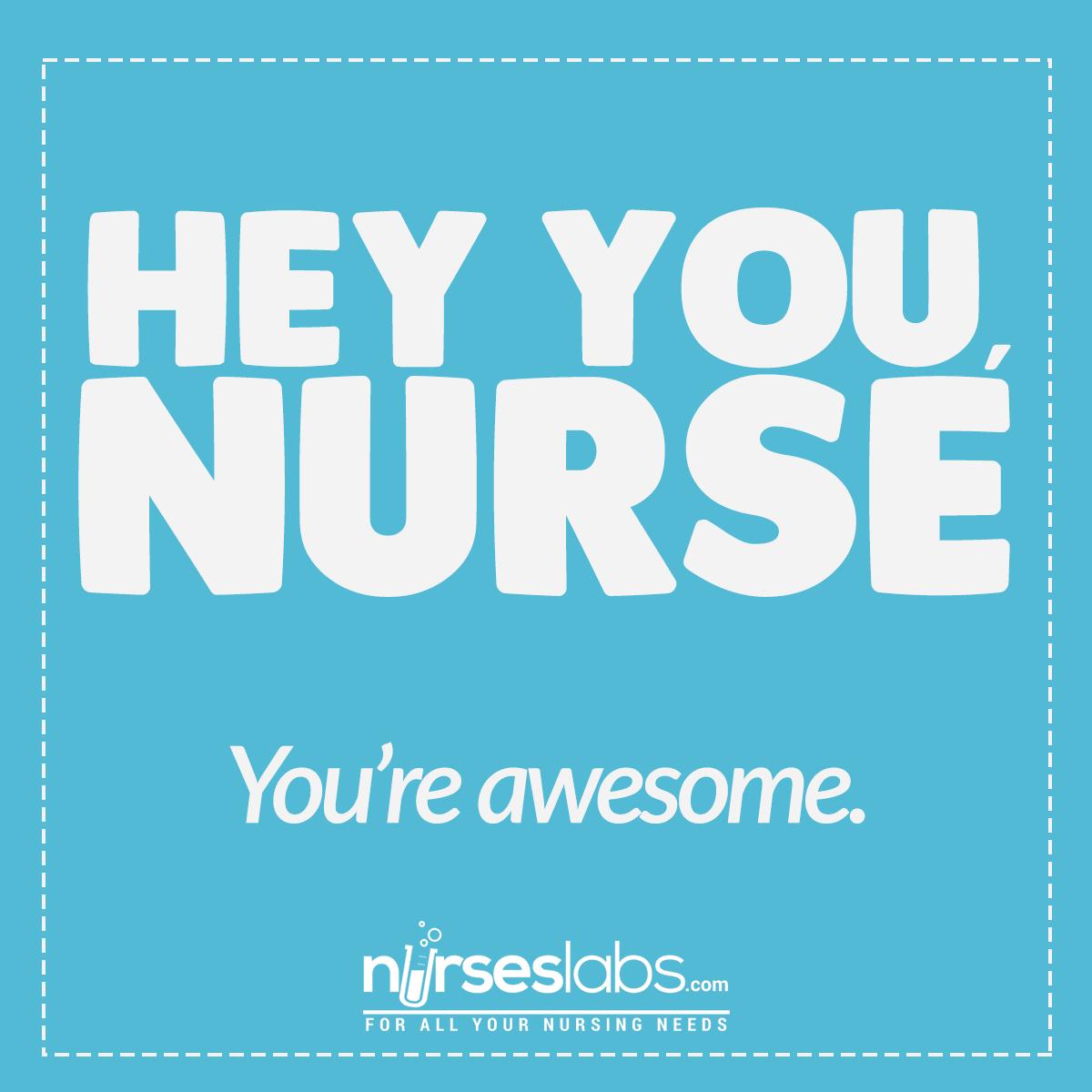 Hey you, nurse. You're awesome!