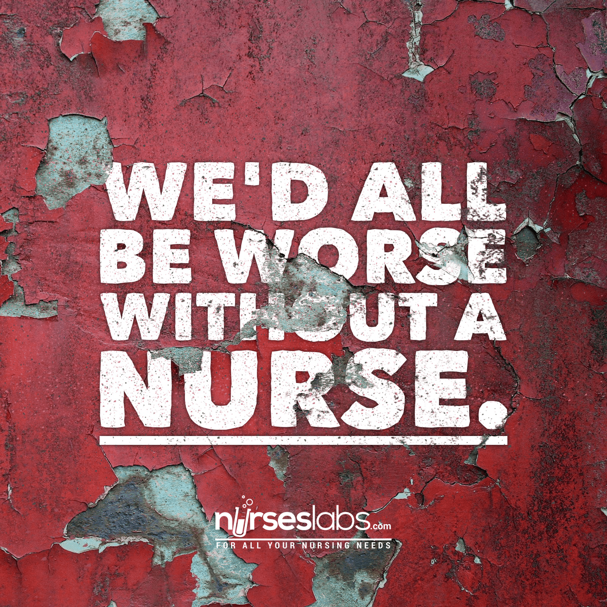 We'd all be worse without a nurse.