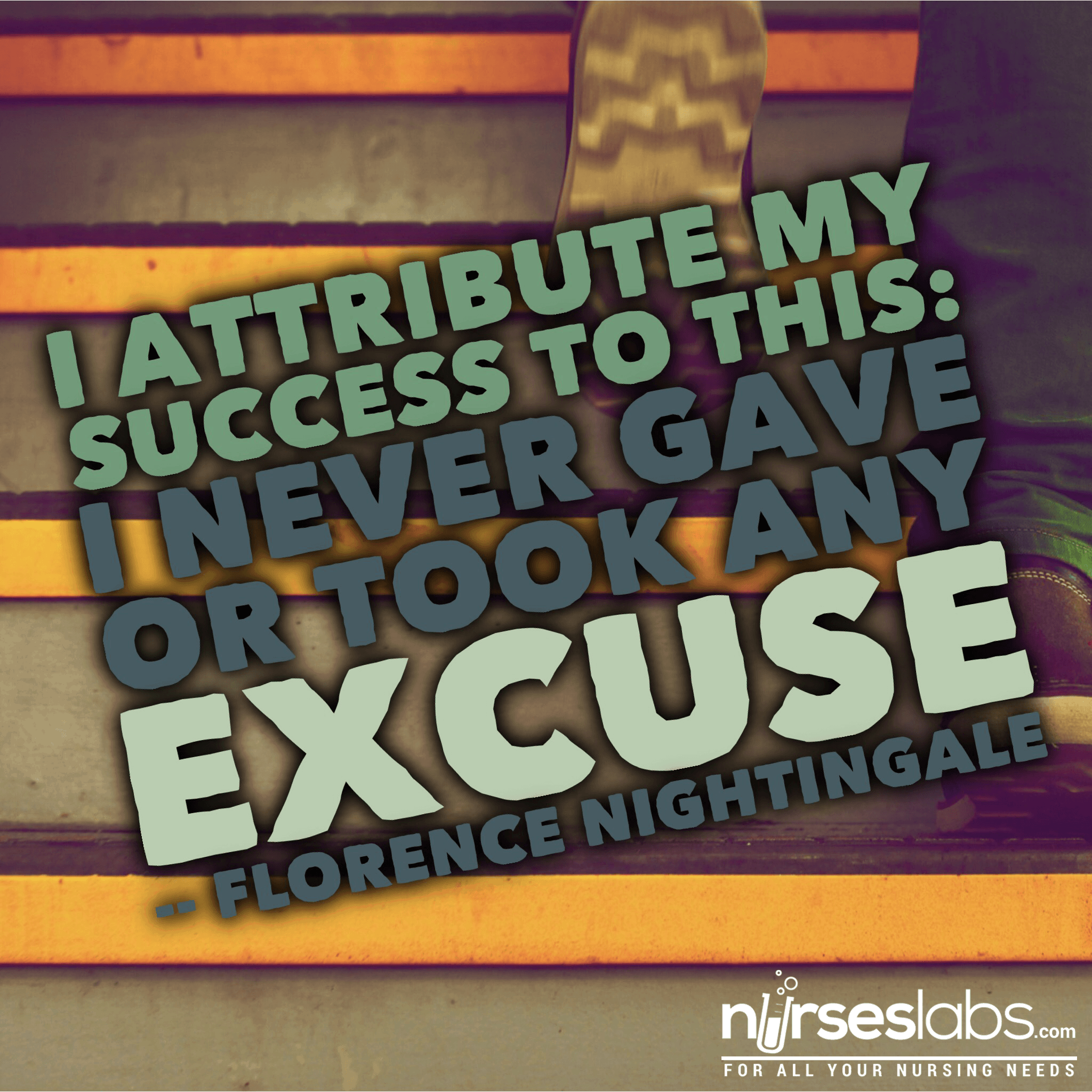 Motivational nurse quote from Florence Nightingale: I attribute my success to this – I never gave or took any excuse.