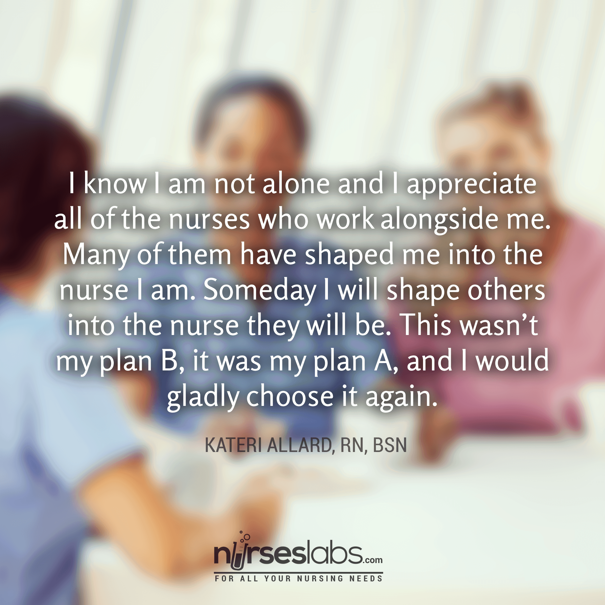 I know I am not alone and I appreciate all of the nurses who work alongside me. Many of them have shaped me into the nurse I am. Someday I will shape others into the nurse they will be. This wasn't my plan B, it was my plan A, and I would gladly choose it again.