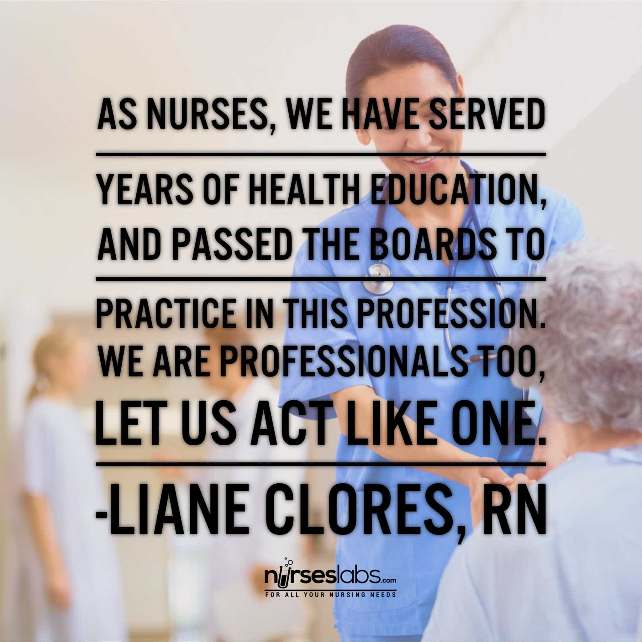 As nurses, we have served years of health education, and passed the boards to practice in this profession. We are professionals too, let us act like one. - Liane Clores, RN