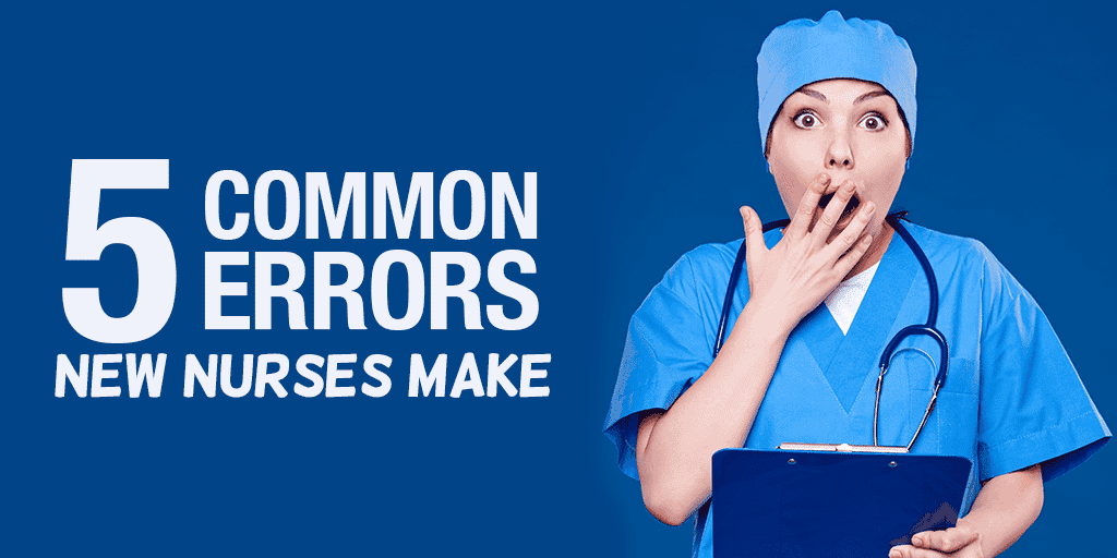 are you guilty  5 common errors new nurses make