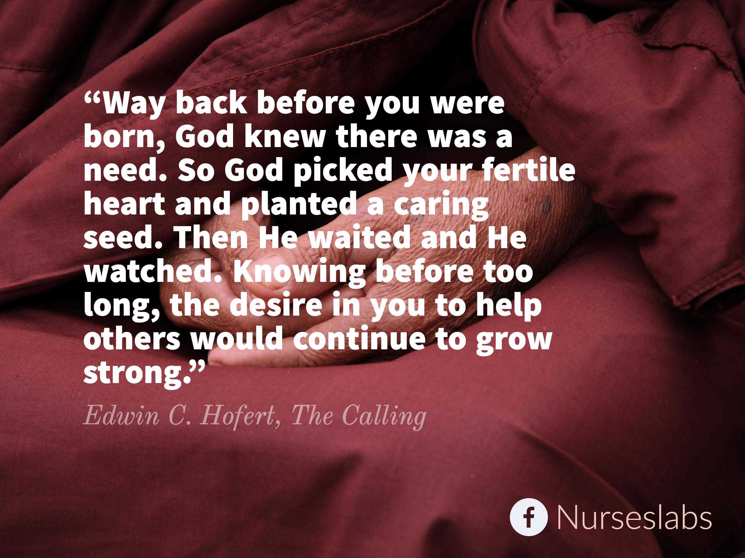 """Way back before you were born, God knew there was a need. So God picked your fertile heart and planted a caring seed. Then He waited and He watched. Knowing before too long, the desire in you to help others would continue to grow strong."" – Edwin C. Hofert, The Calling"