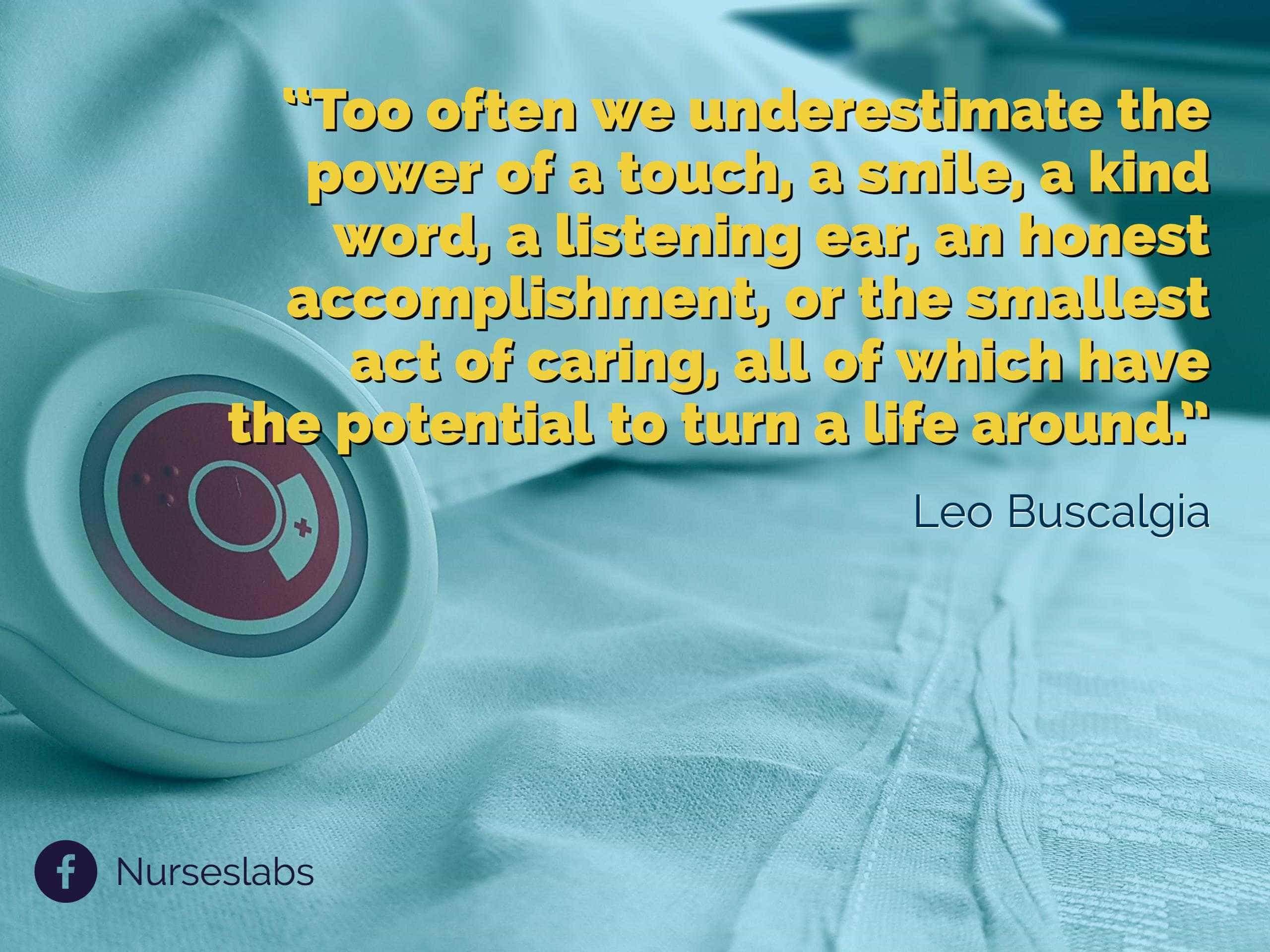 """Too often we underestimate the power of a touch, a smile, a kind word, a listening ear, an honest accomplishment, or the smallest act of caring, all of which have the potential to turn a life around."" – Leo Buscaglia"