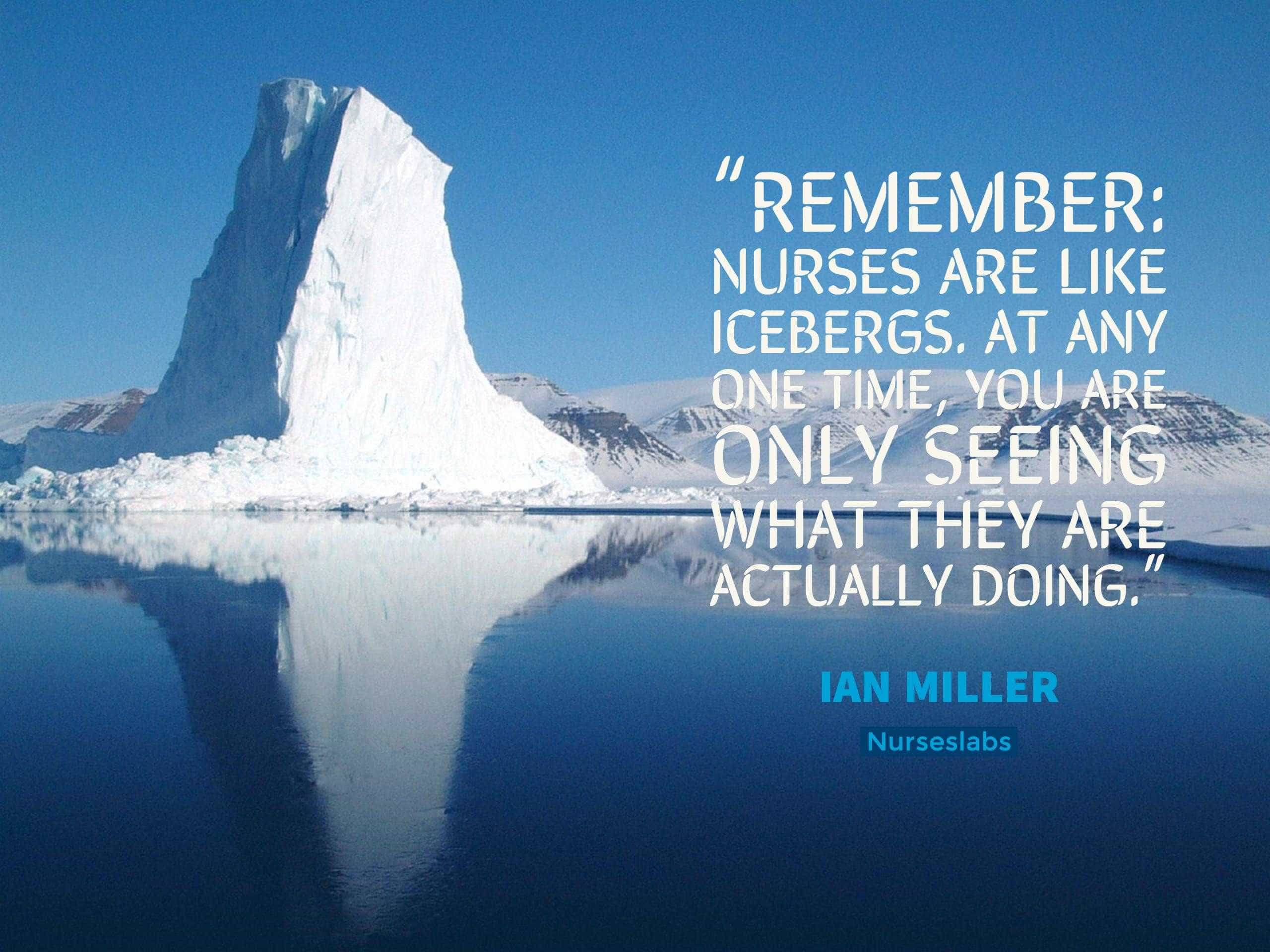 "nurse quote on ""Remember: nurses are like icebergs. At any one time, you are only seeing what they are actually doing."" – Ian Miller"