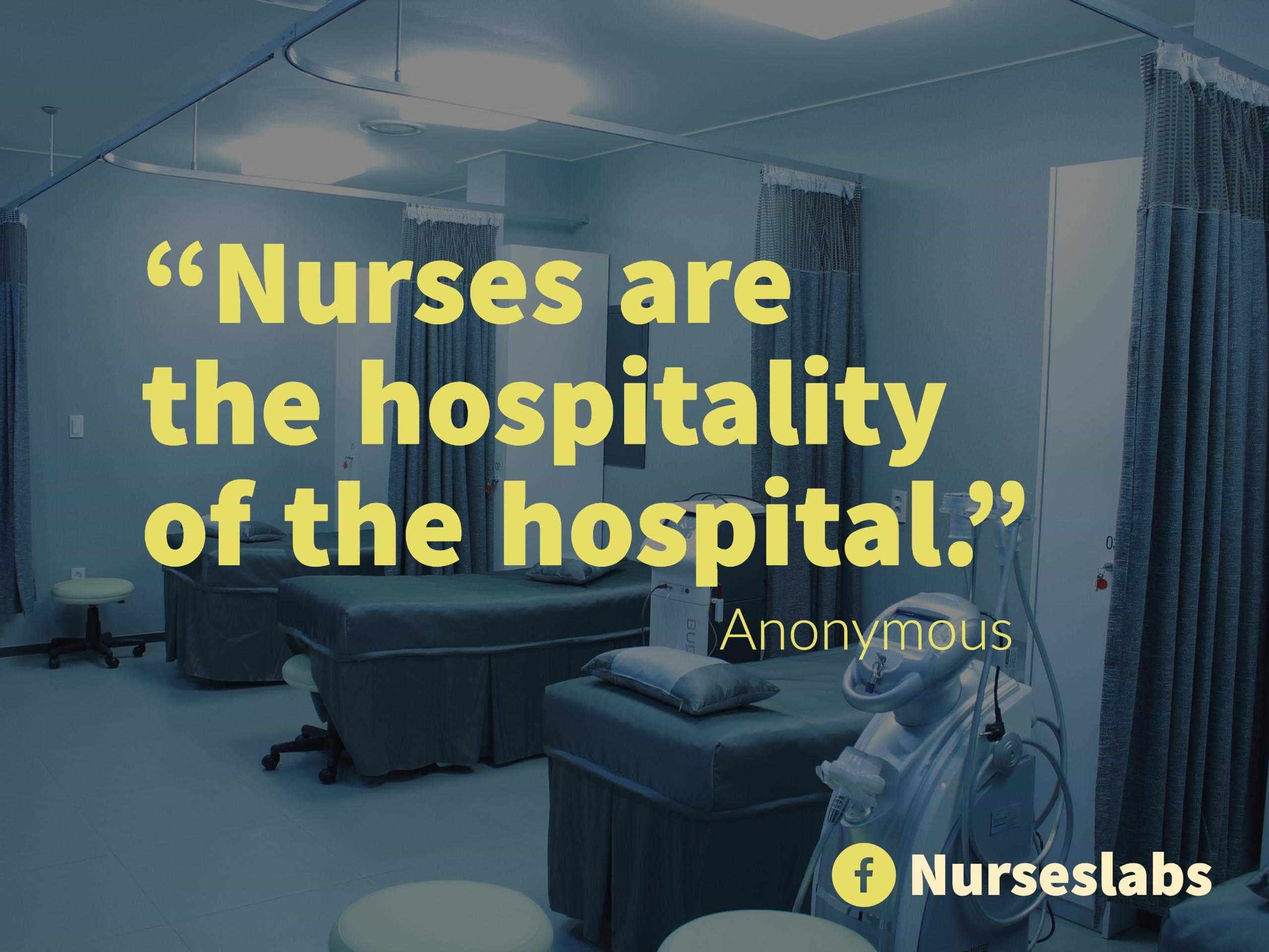 """Nurses are the hospitality of the hospital."" - Anonymous"