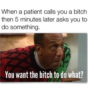 When a patient calls you a bitch, then 5 minutes later asks you to do something. Nurse meme
