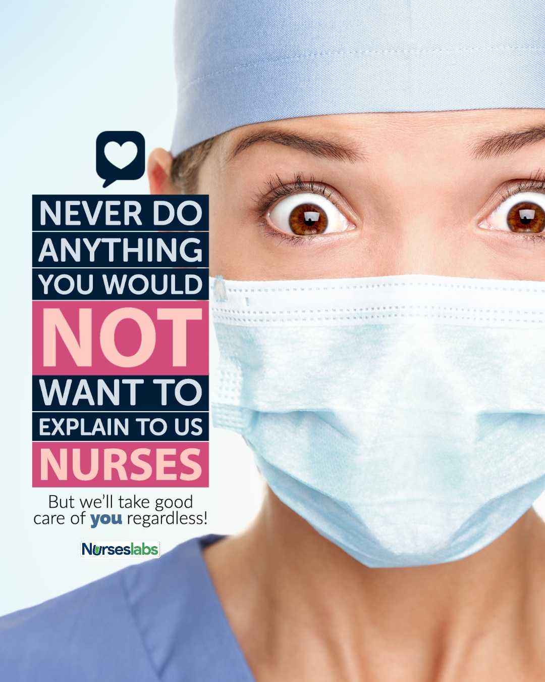 Never do anything you would not want to explain to us, nurses. But we'll take good care of you regardless!