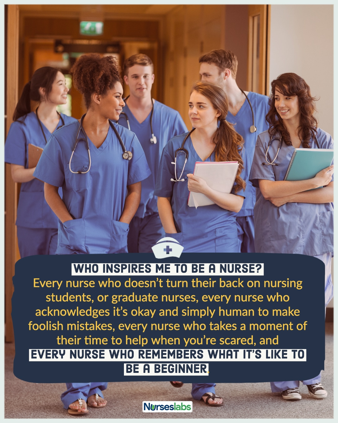 """""""Who inspires me to be a nurse? Every nurse who doesn't turn their back on nursing students, or graduate nurses, every nurse who acknowledges it's okay and simply human to make foolish mistakes, every nurse who takes a moment of their time to help when you're scared, and every nurse who remembers what it's like to be a beginner."""" – Anonymous Nurse"""