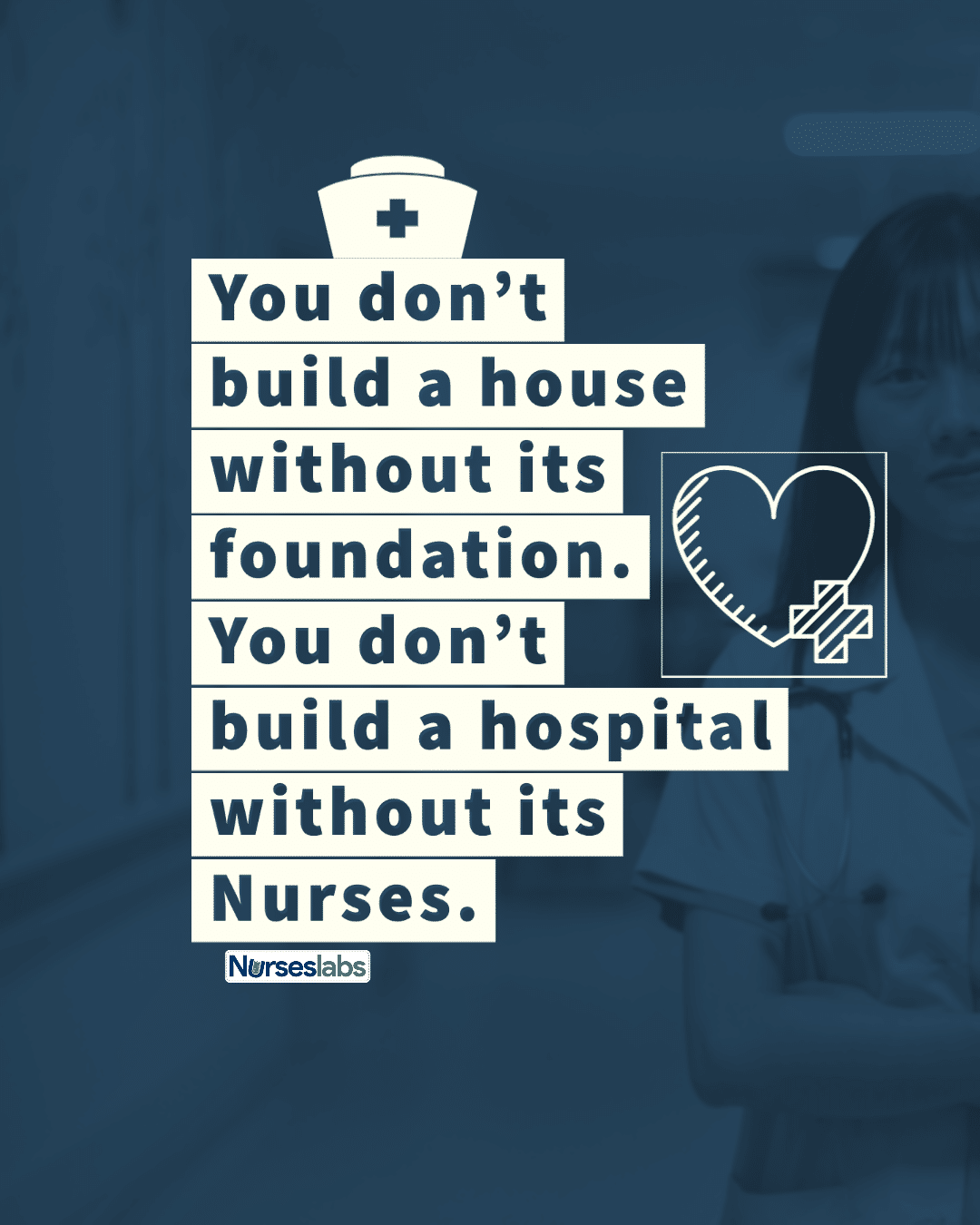 You don't build a house without its foundation. You don't build a hospital without its Nurses. – Anonymous