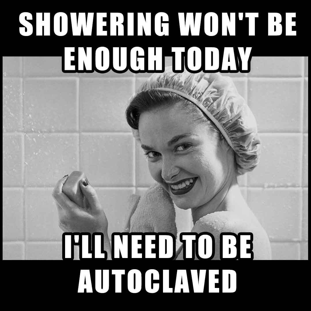 Funny Nurse Meme: Showering won't enough today, I'll need to be autoclaved!