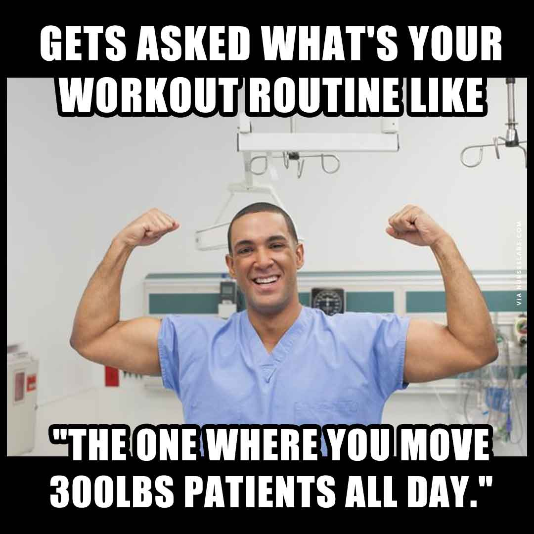 Male Nurse Meme: What's your workout routine like? One where I lift patients all day.
