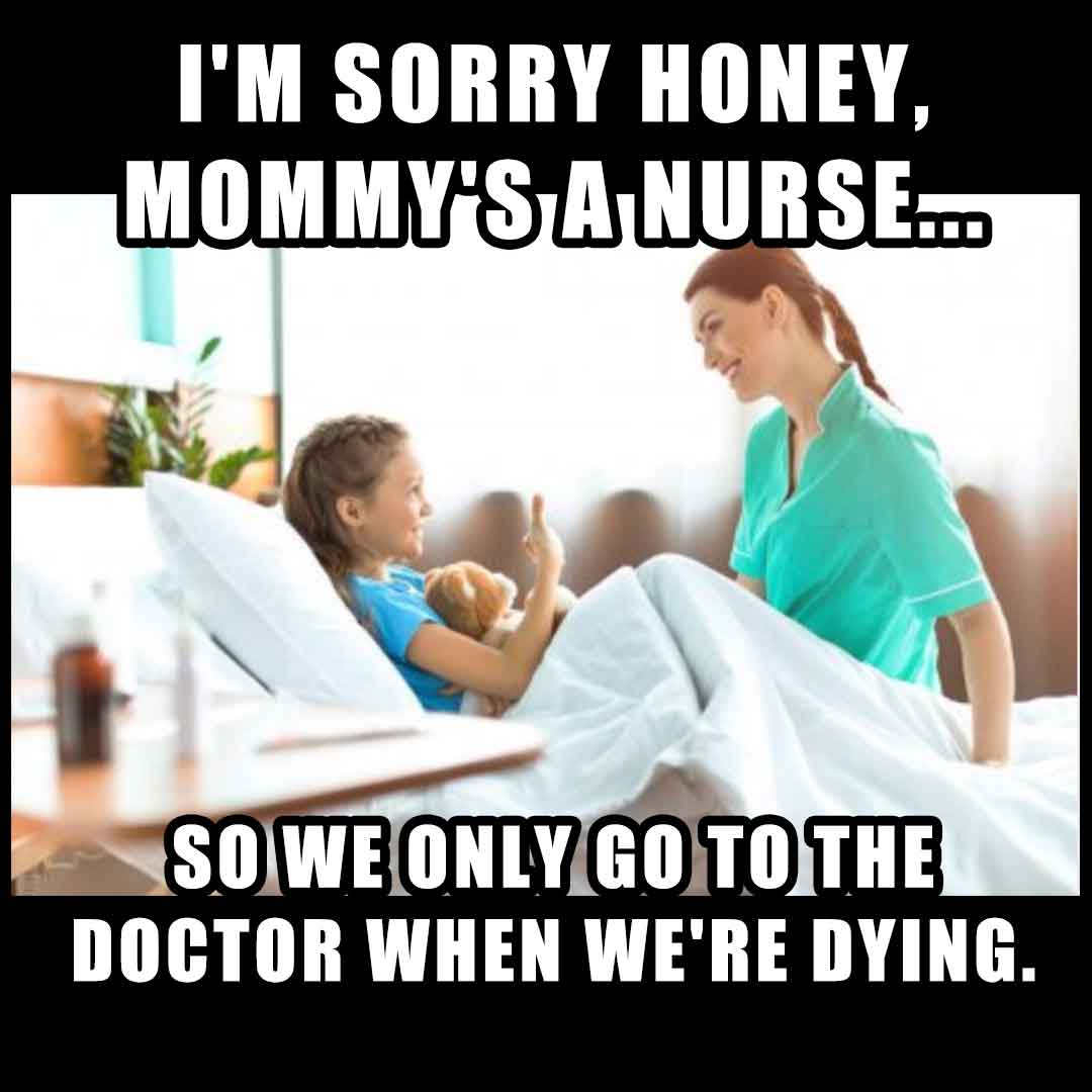 Nurse Meme: I'm sorry honey, mommy's a nurse so we only go to the doctor when we're dying.