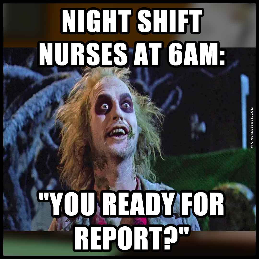 Night shift nurse meme: reporting to day shift.