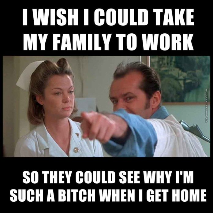 Nurse Ratched: I wish I could take my family to work so they could see why I'm such a when I get home.