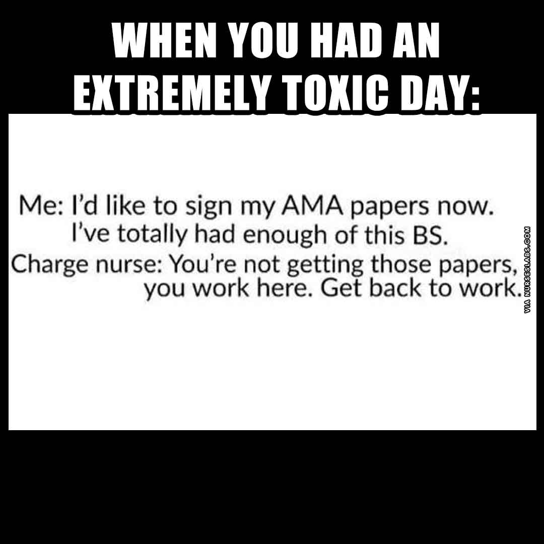 Extremely Toxic Day Nurse Meme: I'd like to sign my AMA papers now, get back to work!