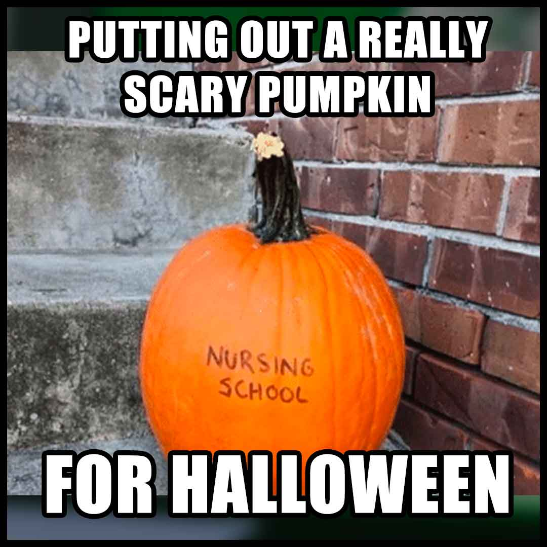 Nursing school meme: Halloween pumpkin. Putting out a really scary pumpkin for halloween.